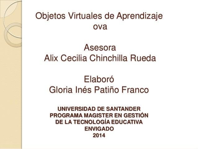 Objetos Virtuales de Aprendizaje ova Asesora Alix Cecilia Chinchilla Rueda Elaboró Gloria Inés Patiño Franco UNIVERSIDAD D...