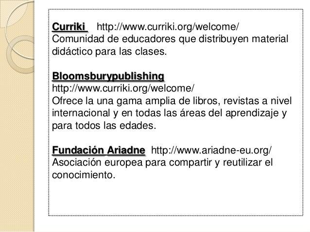 Curriki http://www.curriki.org/welcome/ Comunidad de educadores que distribuyen material didáctico para las clases. Blooms...