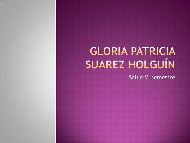 Gloria patricia Suarez Holguín<br />Salud VI semestre<br />