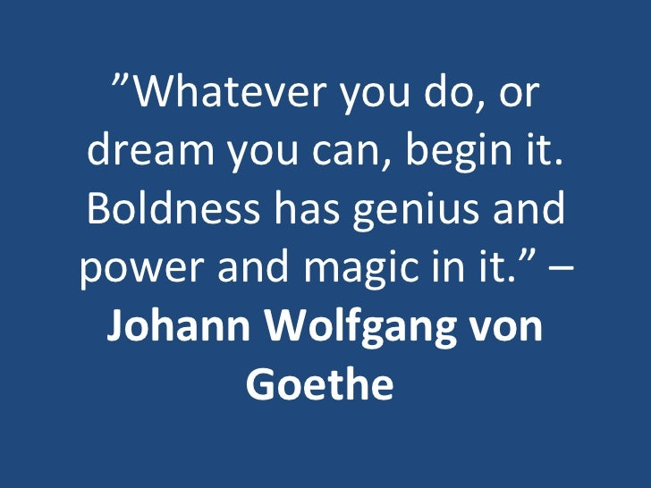 """"""" Whatever you do, or dream you can, begin it. Boldness has genius and power and magic in it."""" –  Johann Wolfgang von Goet..."""