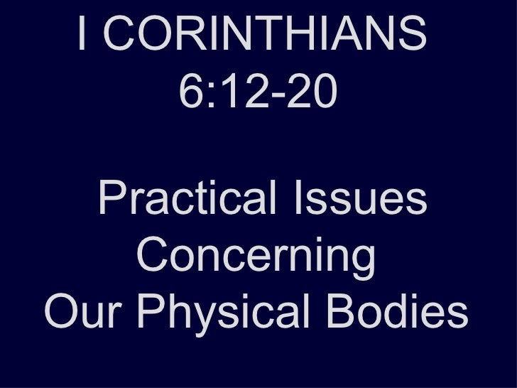 I CORINTHIANS  6:12-20 Practical Issues Concerning  Our Physical Bodies