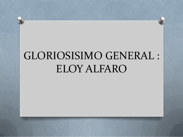 GLORIOSISIMO GENERAL :ELOY ALFARO
