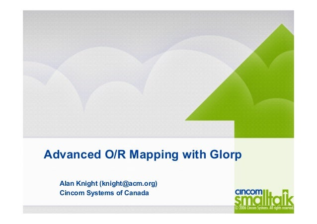 Advanced O/R Mapping with Glorp Alan Knight (knight@acm.org) Cincom Systems of Canada