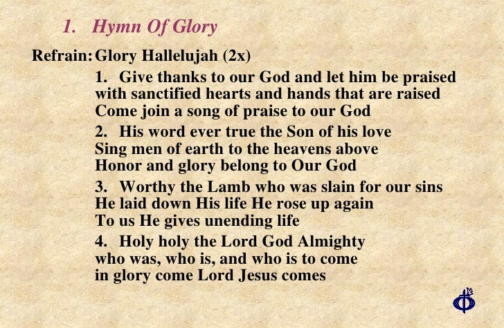 1.  Hymn Of Glory <ul><li>Refrain: Glory Hallelujah (2x) </li></ul><ul><li>1. Give thanks to our God and let him be praise...