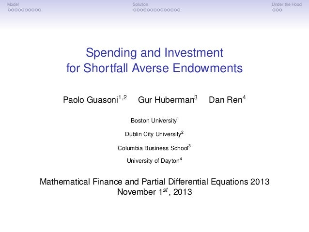 Model Solution Under the Hood Spending and Investment for Shortfall Averse Endowments Paolo Guasoni1,2 Gur Huberman3 Dan R...