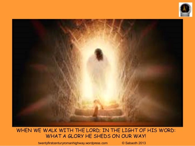 WHEN WE WALK WITH THE LORD; IN THE LIGHT OF HIS WORD:         WHAT A GLORY HE SHEDS ON OUR WAY!       twentyfirstcenturyro...
