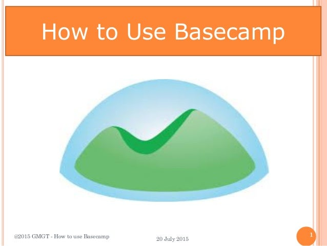 How to Use Basecamp @2015 GMGT - How to use Basecamp 1 20 July 2015