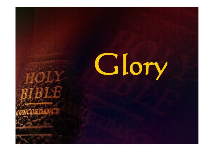 What are we going to consider? • The different ways the Bible refers to glory  • What are the definitions of these differe...