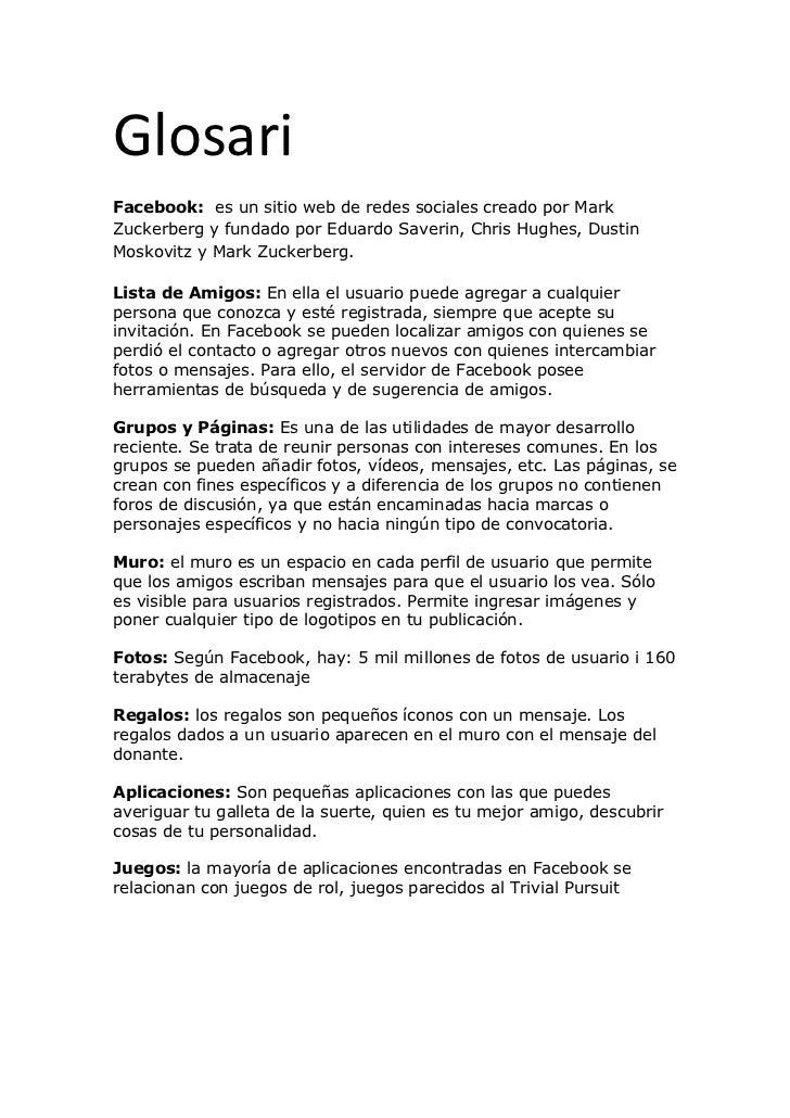Glosari <br />Facebook:  es un sitio web de redes sociales creado por Mark Zuckerberg y fundado por Eduardo Saverin, Chris...