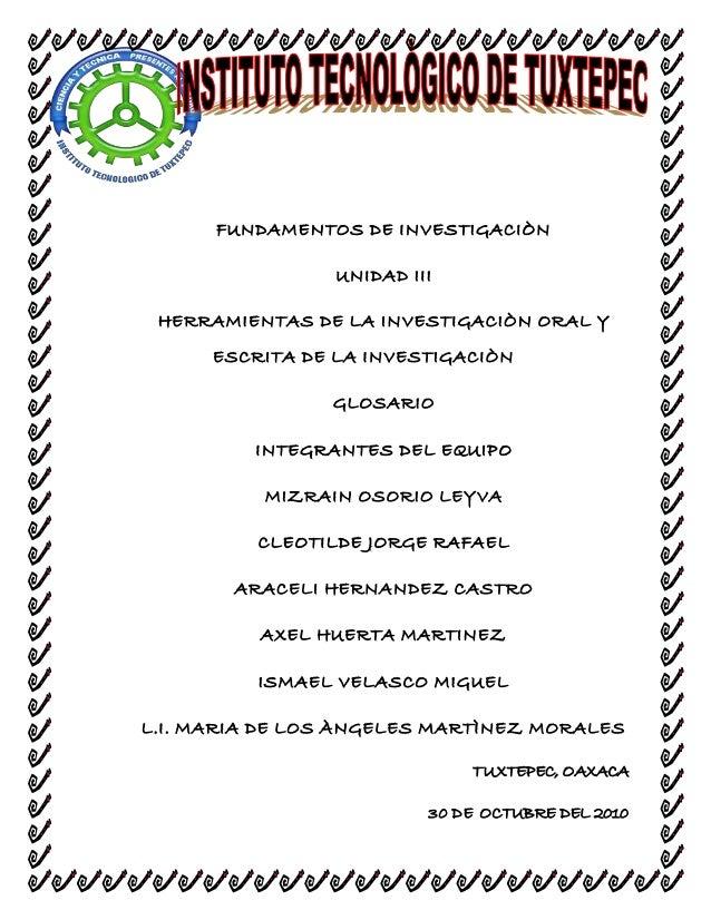 FUNDAMENTOS DE INVESTIGACIÒN UNIDAD III HERRAMIENTAS DE LA INVESTIGACIÒN ORAL Y ESCRITA DE LA INVESTIGACIÒN GLOSARIO INTEG...