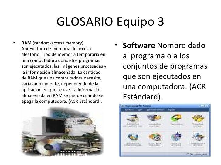 GLOSARIO Equipo 3 <ul><li>RAM  (random-access memory) Abreviatura de memoria de acceso aleatorio. Tipo de memoria temporar...