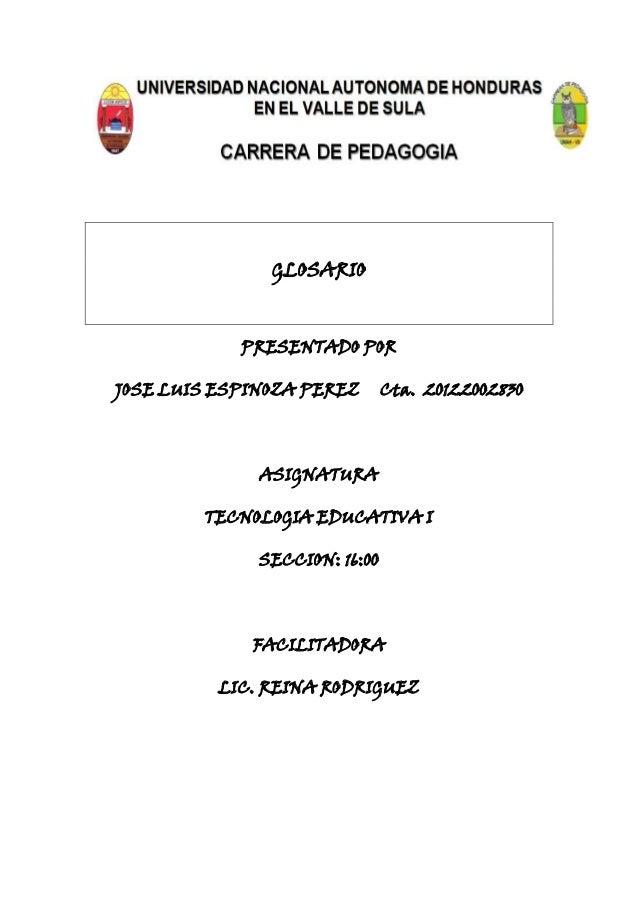 GLOSARIOPRESENTADO PORJOSE LUIS ESPINOZA PEREZ Cta. 20122002830ASIGNATURATECNOLOGIA EDUCATIVA ISECCION: 16:00FACILITADORAL...