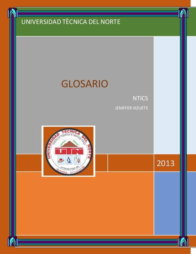 UNIVERSIDAD TÈCNICA DEL NORTE 2013 GLOSARIO NTICS JENIFFER VIZUETE