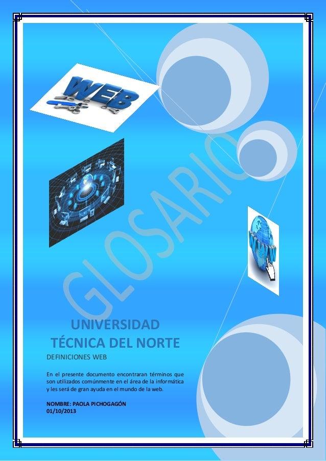 UNIVERSIDAD TÉCNICA DEL NORTE DEFINICIONES WEB En el presente documento encontraran términos que son utilizados comúnmente...