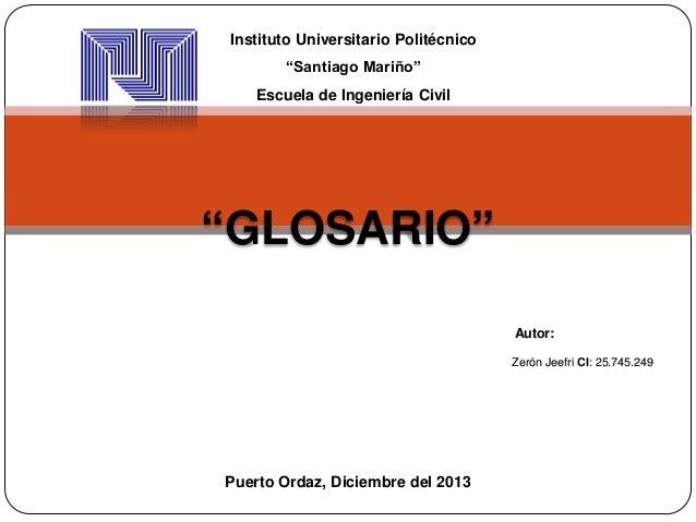 """Instituto Universitario Politécnico """"Santiago Mariño"""" Escuela de Ingeniería Civil  """"GLOSARIO"""" Autor: Zerón Jeefri CI: 25.7..."""