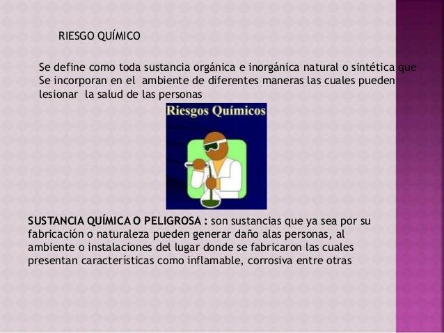 RIESGO QUÍMICO  Se define como toda sustancia orgánica e inorgánica natural o sintética que  Se incorporan en el ambiente ...