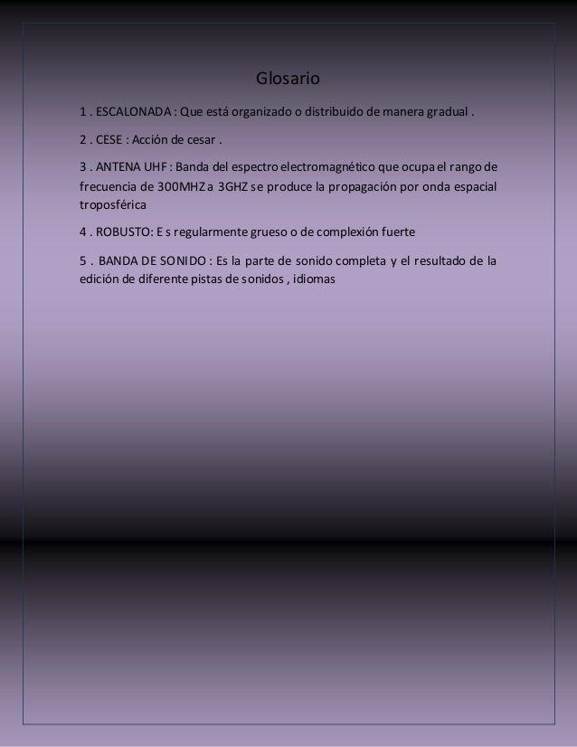 Glosario 1 . ESCALONADA : Que está organizado o distribuido de manera gradual . 2 . CESE : Acción de cesar . 3 . ANTENA UH...