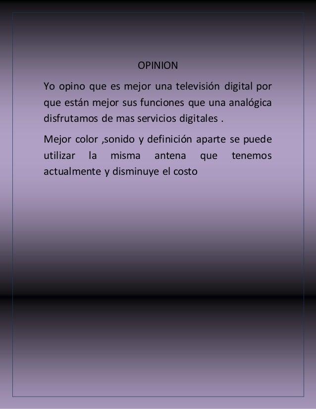 OPINION Yo opino que es mejor una televisión digital por que están mejor sus funciones que una analógica disfrutamos de ma...