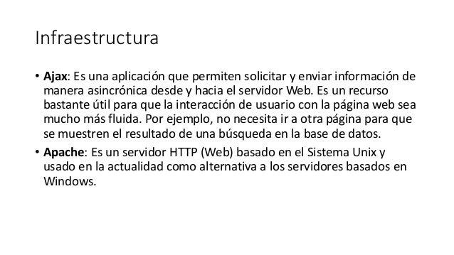 Infraestructura • Ajax: Es una aplicación que permiten solicitar y enviar información de manera asincrónica desde y hacia ...