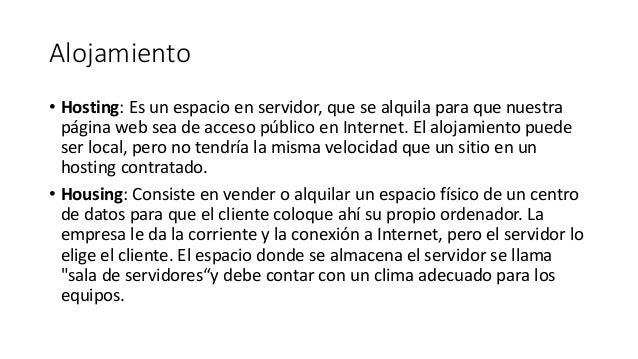 Alojamiento • Hosting: Es un espacio en servidor, que se alquila para que nuestra página web sea de acceso público en Inte...
