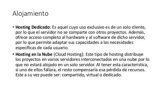 Alojamiento • Hosting Dedicado: Es aquel cuyo uso exclusivo es de un solo cliente, por lo que el servidor no se comparte c...
