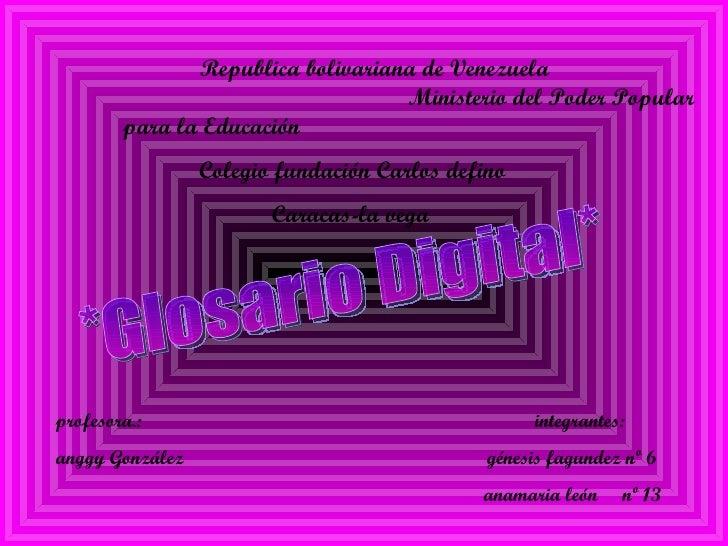 profesora.:  integrantes: anggy González  génesis fagundez nº 6 anamaria león  nº 13 *Glosario Digital* Republica bolivari...