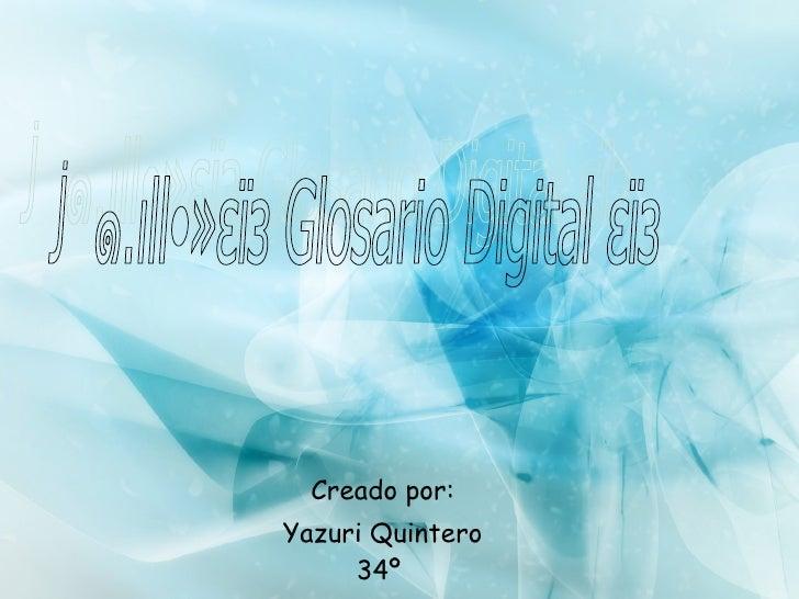 Creado por: Yazuri Quintero 34º  ॐ๑.ιll•»εïз Glosario Digital εïз