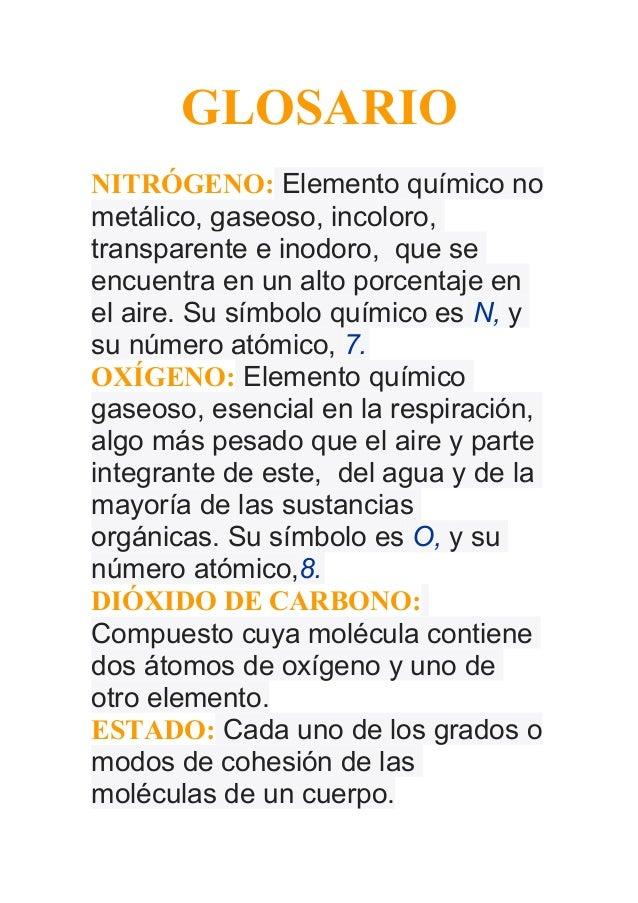 GLOSARIONITRÓGENO: Elemento químico nometálico, gaseoso, incoloro,transparente e inodoro, que seencuentra en un alto porce...