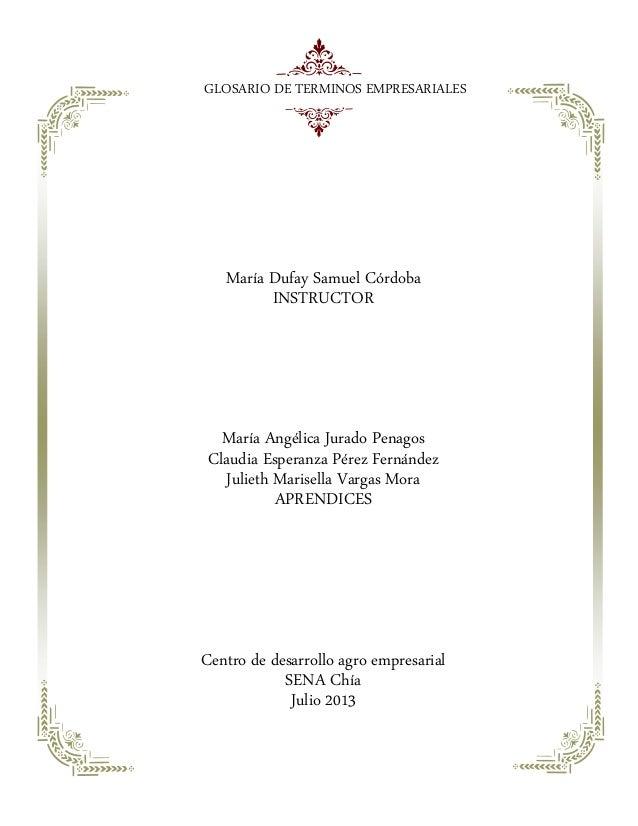 GLOSARIO DE TERMINOS EMPRESARIALES María Dufay Samuel Córdoba INSTRUCTOR María Angélica Jurado Penagos Claudia Esperanza P...