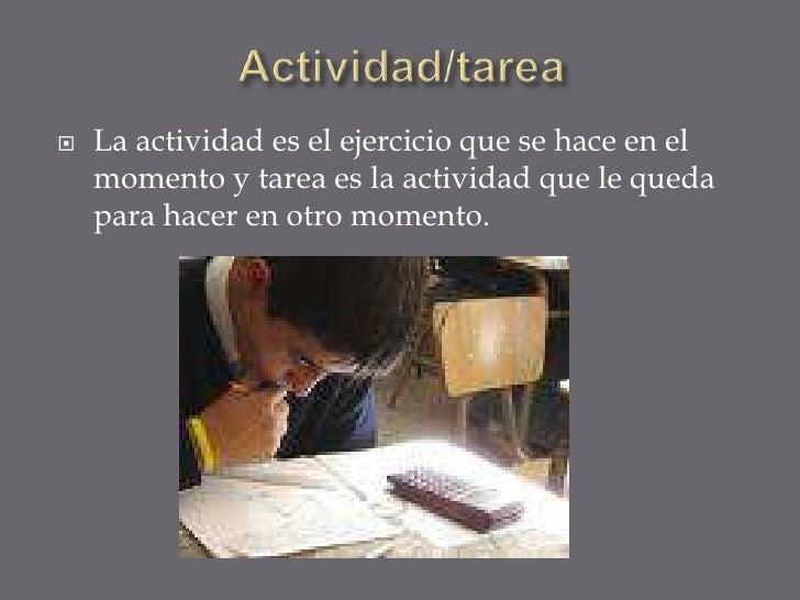 Actividad/tarea <br />La actividad es el ejercicio que se hace en el momento y tarea es la actividad que le queda para hac...