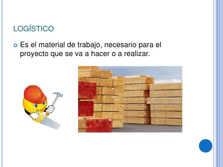 logístico<br />Es el material de trabajo, necesario para el proyecto que se va a hacer o a realizar.<br />