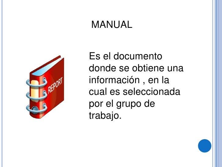 MANUAL<br />Es el documento donde se obtiene una información , en la cual es seleccionada por el grupo de trabajo.<br />