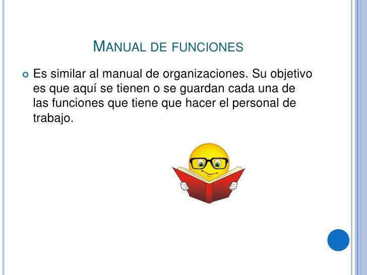 Manual de funciones<br />Es similar al manual de organizaciones. Su objetivo es que aquí se tienen o se guardan cada una d...