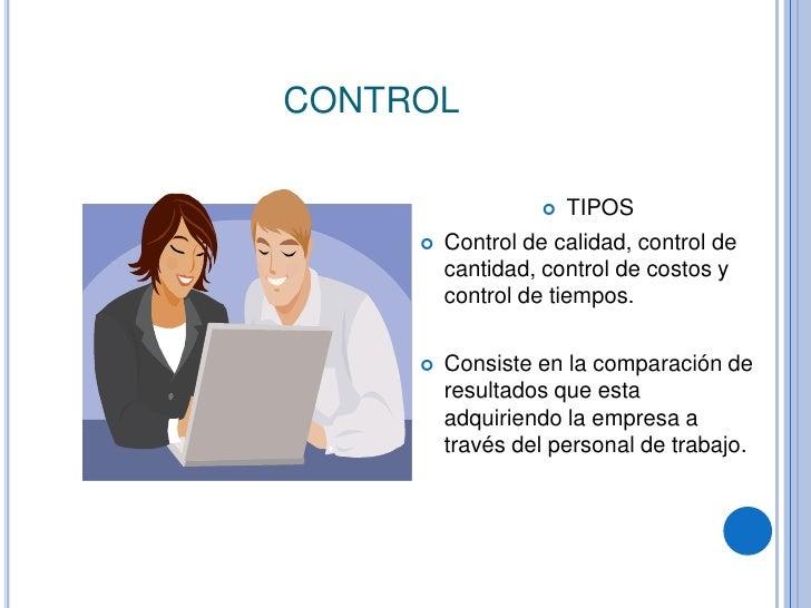 CONTROL<br />TIPOS<br />Control de calidad, control de cantidad, control de costos y control de tiempos.<br />Consiste en ...