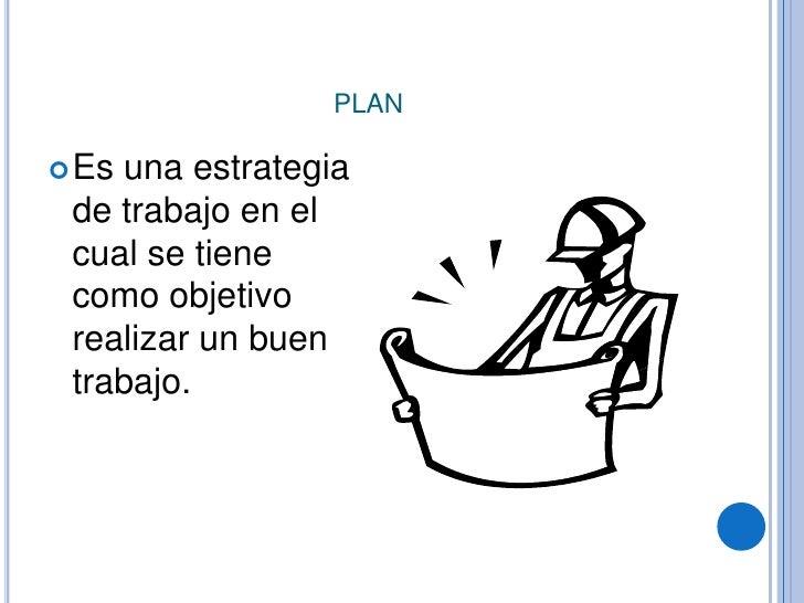 plan<br />Es una estrategia de trabajo en el cual se tiene como objetivo realizar un buen trabajo.<br />
