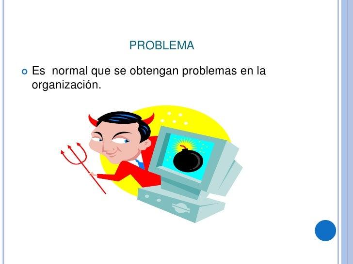 problema<br />Es  normal que se obtengan problemas en la organización. <br />