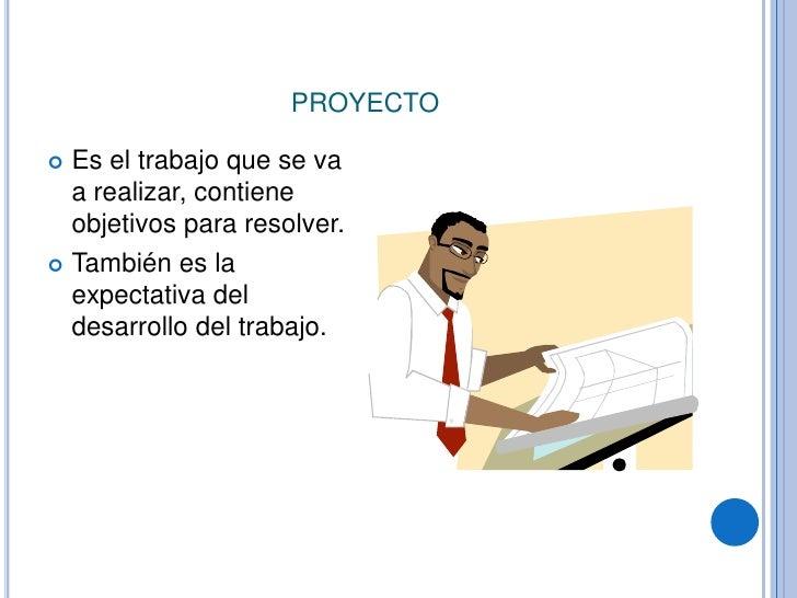 proyecto<br />Es el trabajo que se va a realizar, contiene objetivos para resolver.<br />También es la expectativa del des...
