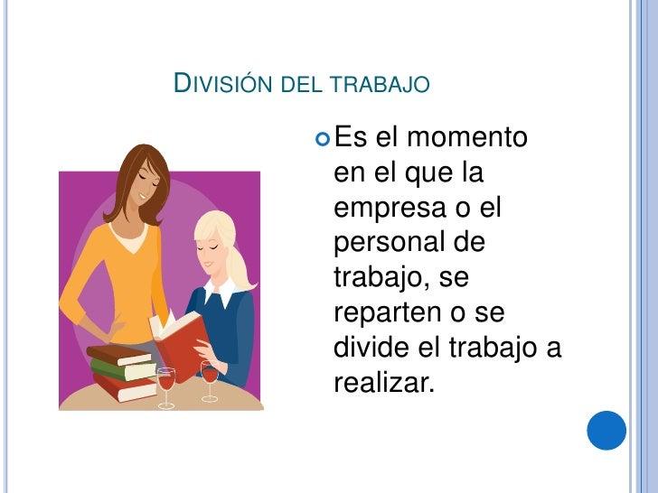 División del trabajo<br />Es el momento en el que la empresa o el personal de trabajo, se reparten o se  divide el trabajo...
