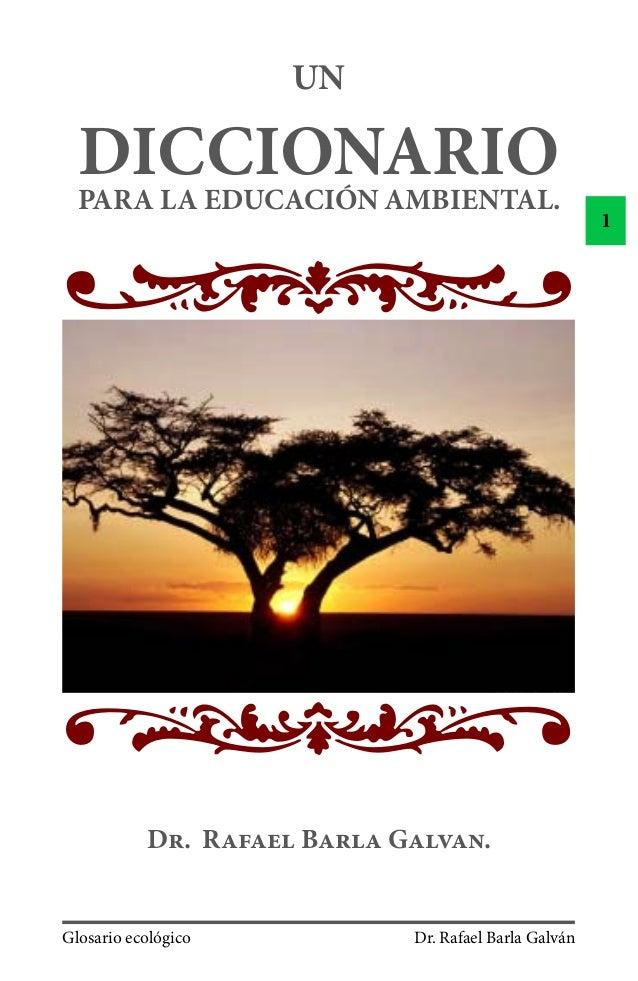 Glosario ecológico Dr. Rafael Barla Galván 1 UN DICCIONARIOPARA LA EDUCACIÓN AMBIENTAL. D. R B G.