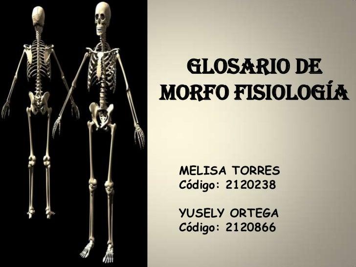 Glosario demorfo fisiología MELISA TORRES Código: 2120238 YUSELY ORTEGA Código: 2120866