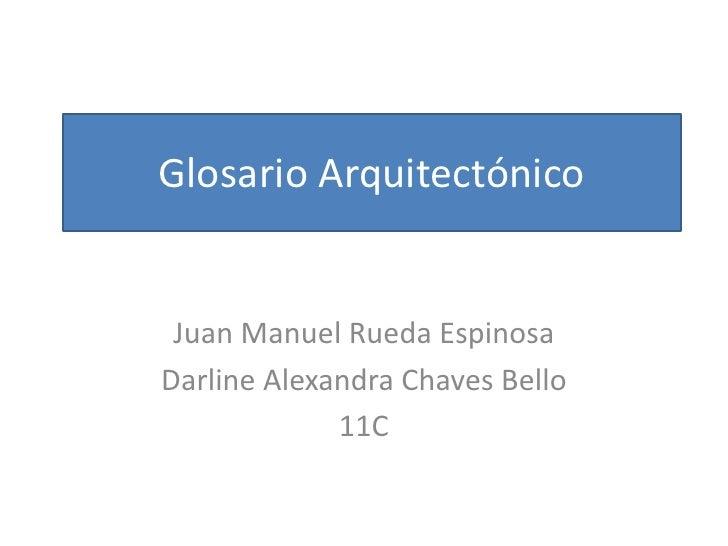 Glosario Arquitectónico<br />Juan Manuel Rueda Espinosa <br />Darline Alexandra Chaves Bello<br />11C<br />