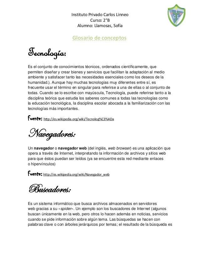 Instituto Privado Carlos Linneo  Curso: 2°B  Alumno: Llamosas, Sofía  Glosario de conceptos  Tecnología: Es el conjunto de...