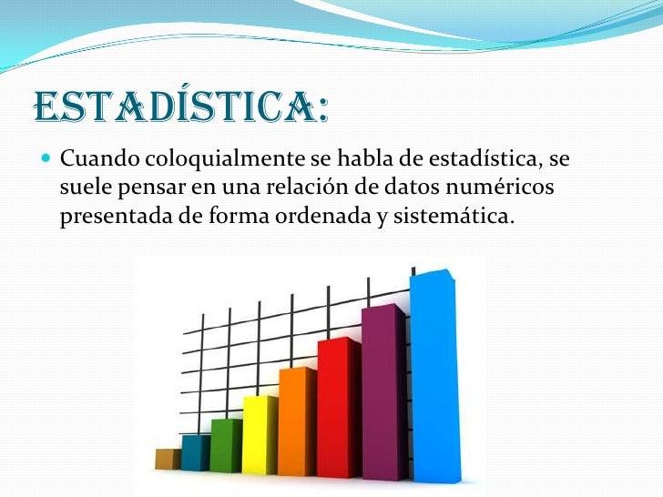 Estadística: Cuando coloquialmente se habla de estadística, se suele pensar en una relación de datos numéricos presentada...