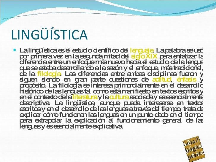 LINGÜÍSTICA <ul><li>La lingüística es el estudio científico del  lenguaje . La palabra se usó por primera vez en la segund...