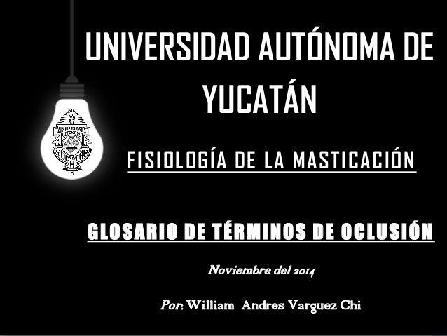 UNIVERSIDAD AUTÓNOMA DE YUCATÁN  GLOSARIO DE TÉRMINOS DE OCLUSIÓN  Noviembre del 2014  Por: William Andres Varguez Chi  FI...