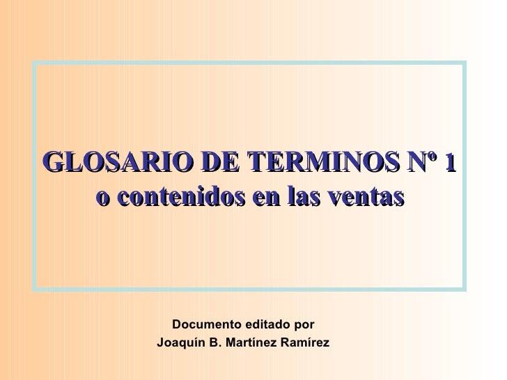 GLOSARIO DE TERMINOS Nº 1 o contenidos en las ventas Documento editado por Joaquín B. Martínez Ramírez