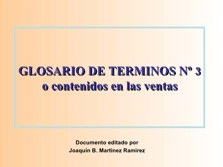 GLOSARIO DE TERMINOS Nº 3 o contenidos en las ventas Documento editado por Joaquín B. Martínez Ramírez