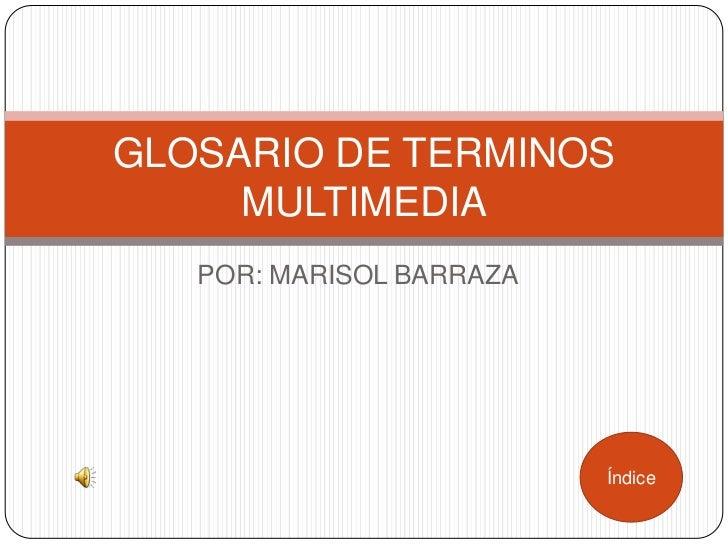 GLOSARIO DE TERMINOS     MULTIMEDIA   POR: MARISOL BARRAZA                          Índice