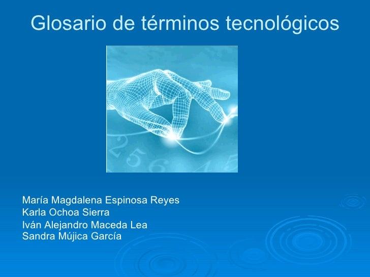 Glosario de términos tecnológicos <ul><li>María Magdalena Espinosa Reyes </li></ul><ul><li>Karla Ochoa Sierra </li></ul><u...