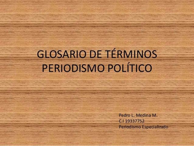 GLOSARIO DE TÉRMINOS PERIODISMO POLÍTICO  Pedro L. Medina M. C.I 19337752 Periodismo Especializado